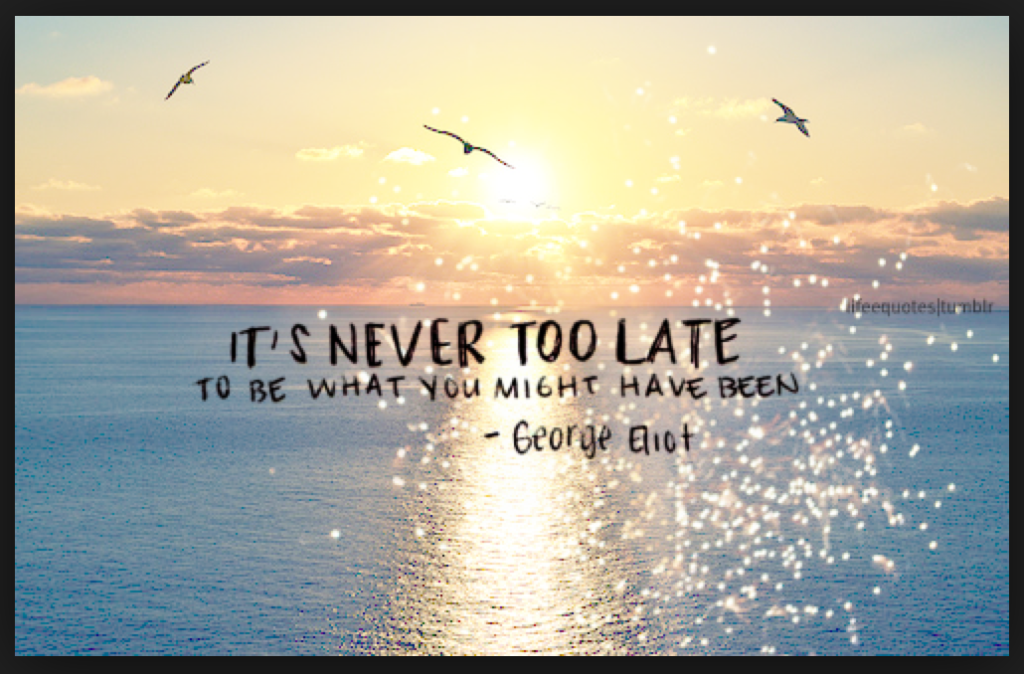 It's never too late to be what you might have become
